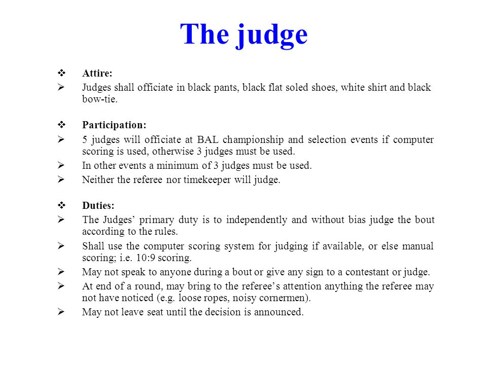The judge Attire: Judges shall officiate in black pants, black flat soled shoes, white shirt and black bow-tie. Participation: 5 judges will officiate