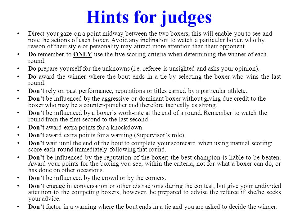 Hints for judges Direct your gaze on a point midway between the two boxers; this will enable you to see and note the actions of each boxer. Avoid any