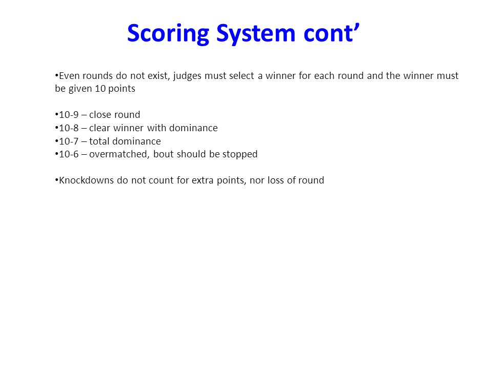 Possible scores at round end: Even rounds do not exist, judges must select a winner for each round and the winner must be given 10 points 10-9 – close