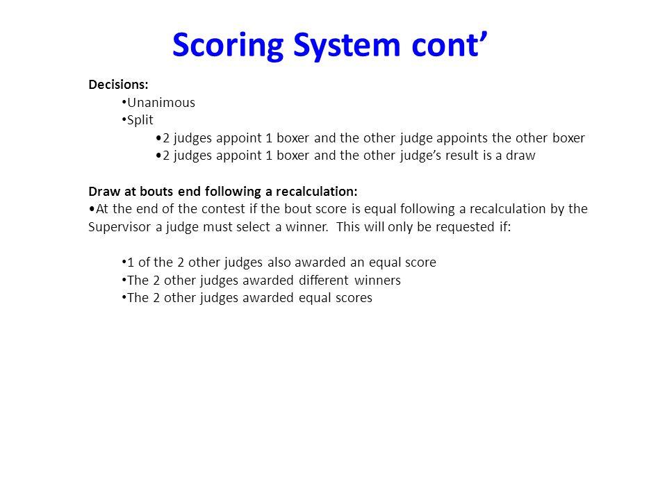 Decisions: Unanimous Split 2 judges appoint 1 boxer and the other judge appoints the other boxer 2 judges appoint 1 boxer and the other judges result