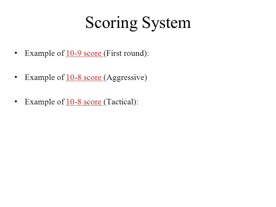 Example of 10-9 score (First round):10-9 score Example of 10-8 score (Aggressive)10-8 score Example of 10-8 score (Tactical):10-8 score Scoring System