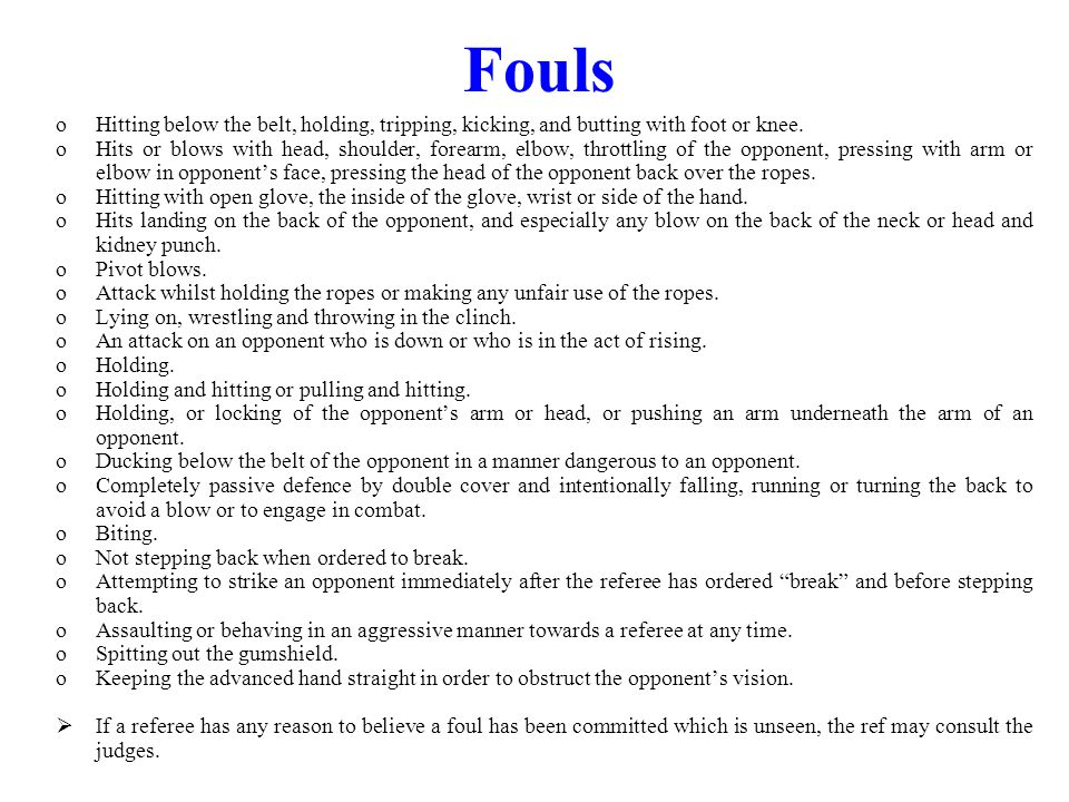 Fouls oHitting below the belt, holding, tripping, kicking, and butting with foot or knee. oHits or blows with head, shoulder, forearm, elbow, throttli