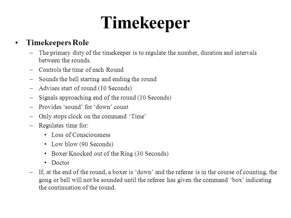 Timekeepers Role –The primary duty of the timekeeper is to regulate the number, duration and intervals between the rounds.