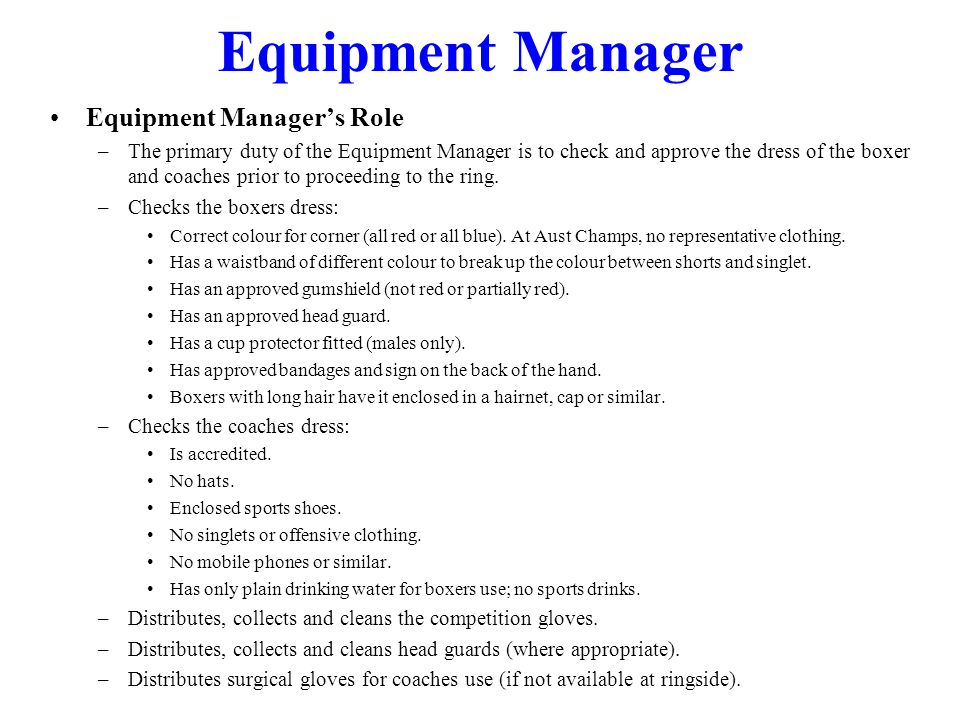 Equipment Managers Role –The primary duty of the Equipment Manager is to check and approve the dress of the boxer and coaches prior to proceeding to t