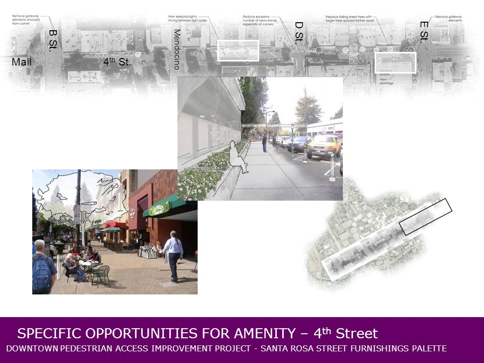 DOWNTOWN PEDESTRIAN ACCESS IMPROVEMENT PROJECT - SANTA ROSA STREET FURNISHINGS PALETTE SPECIFIC OPPORTUNITIES FOR AMENITY – 4 th Street Mall B St.