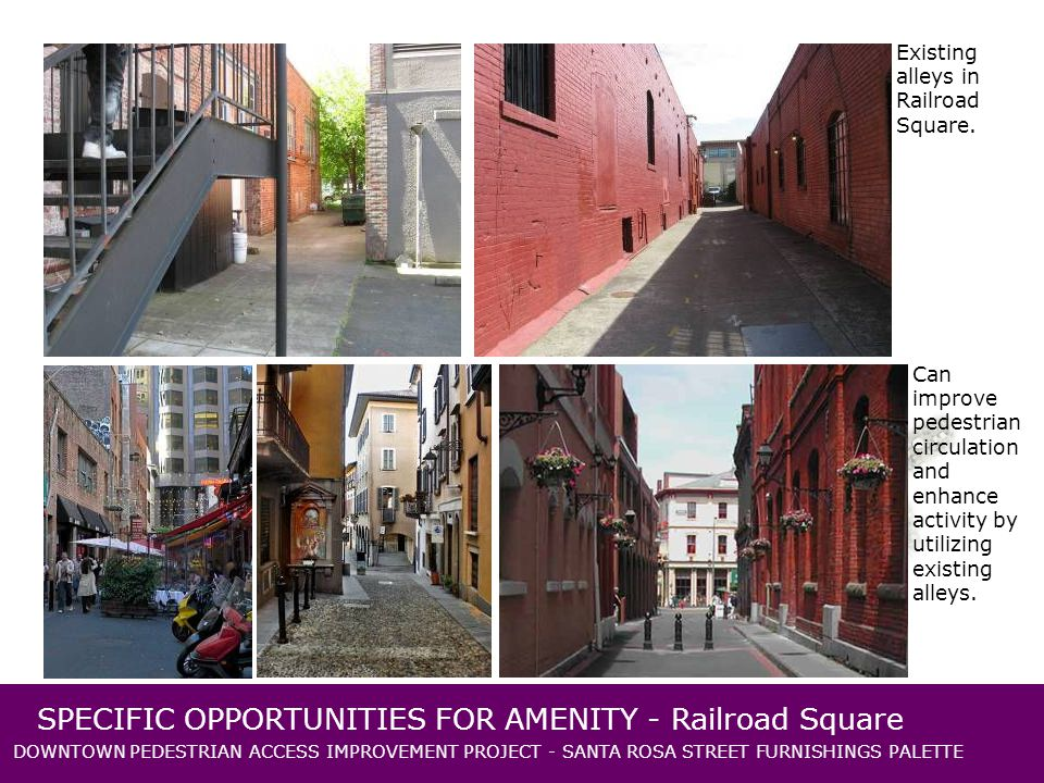 DOWNTOWN PEDESTRIAN ACCESS IMPROVEMENT PROJECT - SANTA ROSA STREET FURNISHINGS PALETTE SPECIFIC OPPORTUNITIES FOR AMENITY - Railroad Square Existing alleys in Railroad Square.