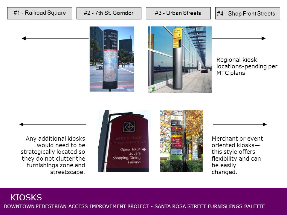 DOWNTOWN PEDESTRIAN ACCESS IMPROVEMENT PROJECT - SANTA ROSA STREET FURNISHINGS PALETTE Regional kiosk locations-pending per MTC plans Merchant or event oriented kiosks this style offers flexibility and can be easily changed.