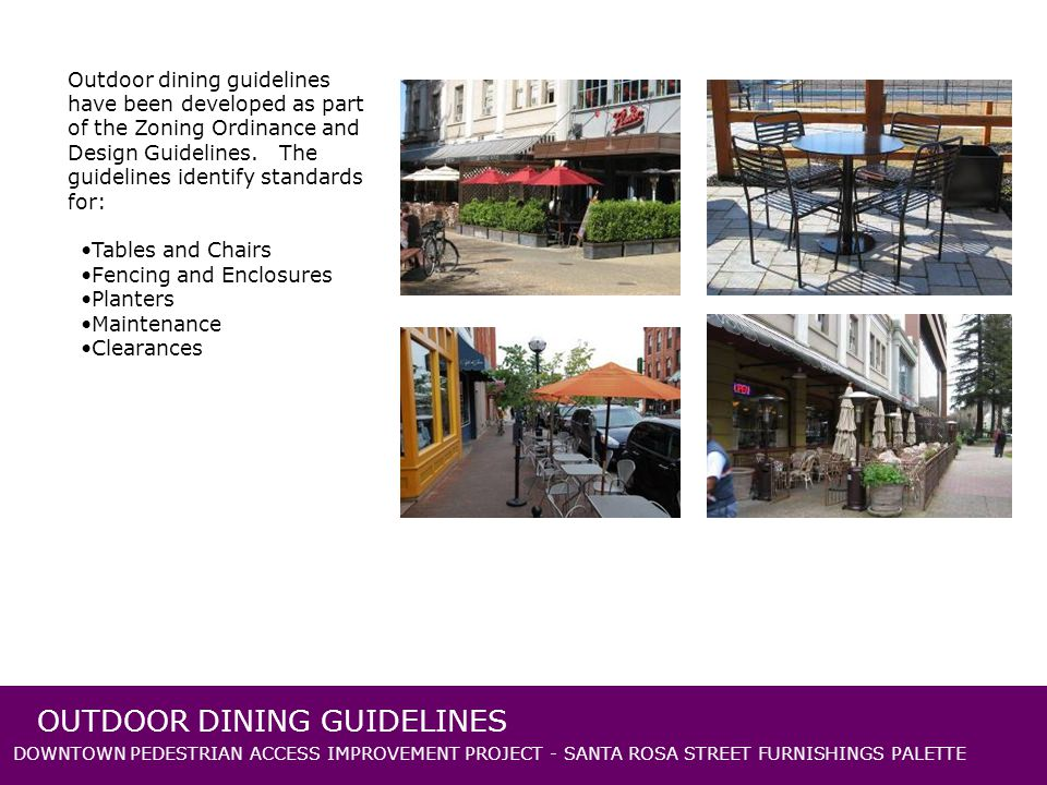 DOWNTOWN PEDESTRIAN ACCESS IMPROVEMENT PROJECT - SANTA ROSA STREET FURNISHINGS PALETTE OUTDOOR DINING GUIDELINES Outdoor dining guidelines have been developed as part of the Zoning Ordinance and Design Guidelines.
