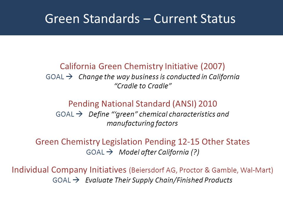 California Green Chemistry Initiative (2007) GOAL Change the way business is conducted in California Cradle to Cradle Pending National Standard (ANSI) 2010 GOAL Define green chemical characteristics and manufacturing factors Green Chemistry Legislation Pending 12-15 Other States GOAL Model after California (?) Green Standards – Current Status Individual Company Initiatives (Beiersdorf AG, Proctor & Gamble, Wal-Mart) GOAL Evaluate Their Supply Chain/Finished Products
