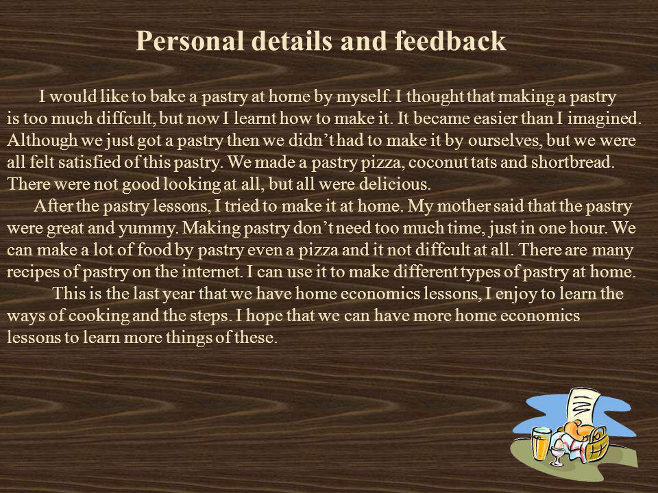 Personal details and feedback I would like to bake a pastry at home by myself. I thought that making a pastry is too much diffcult, but now I learnt h