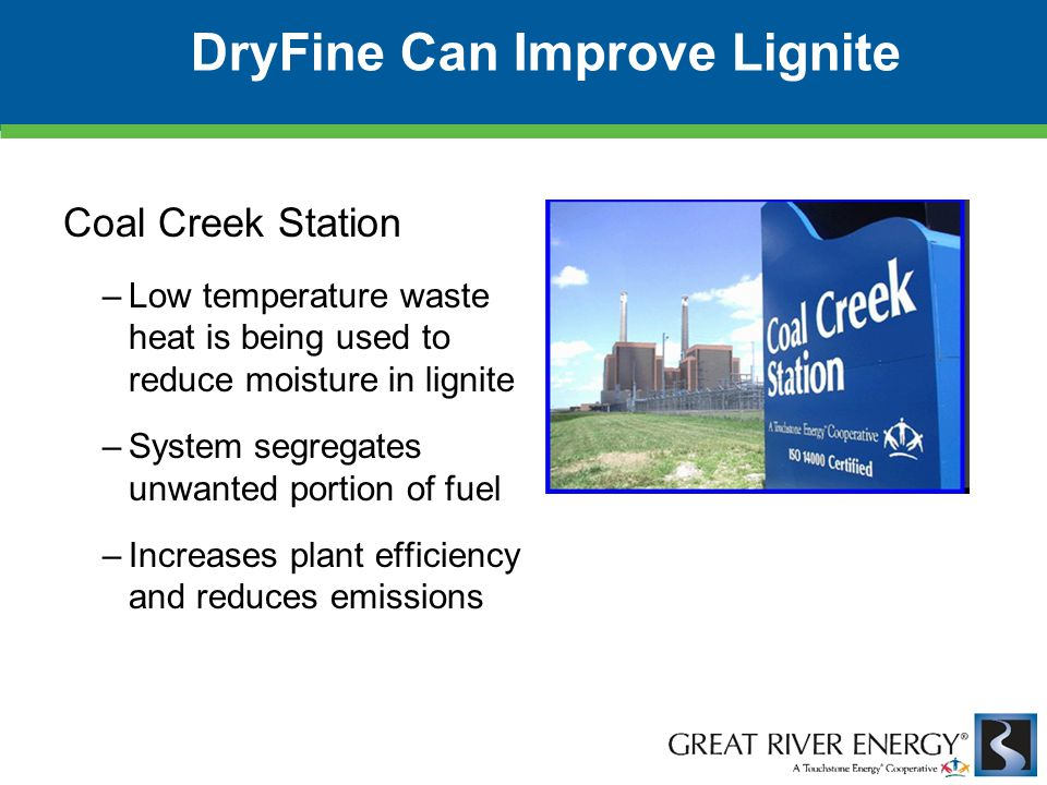 DryFine Can Improve Lignite Coal Creek Station –Low temperature waste heat is being used to reduce moisture in lignite –System segregates unwanted por