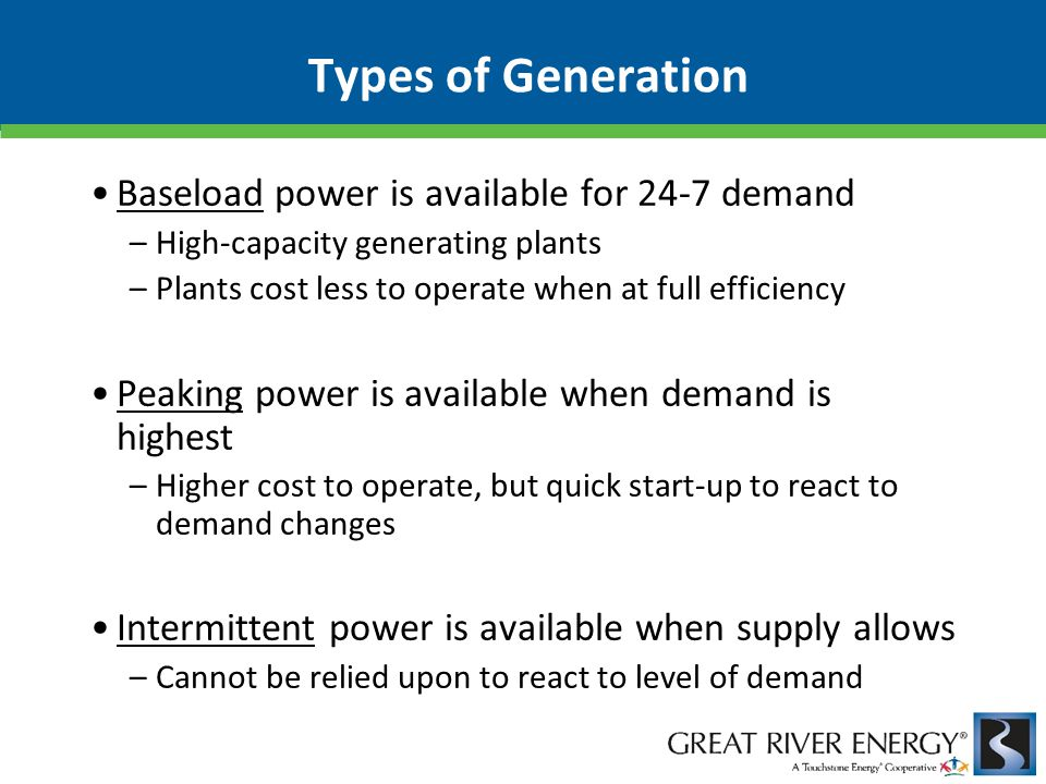 Types of Generation Baseload power is available for 24-7 demand –High-capacity generating plants –Plants cost less to operate when at full efficiency