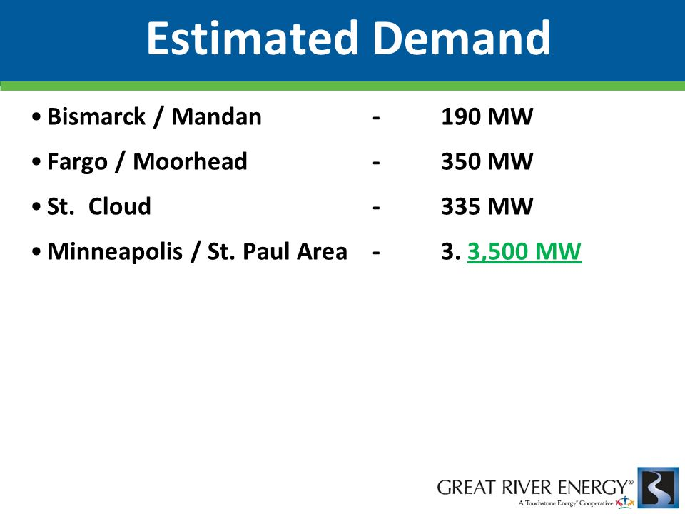Bismarck / Mandan -190 MW Fargo / Moorhead -350 MW St. Cloud -335 MW Minneapolis / St. Paul Area -3. 3,500 MW Estimated Demand