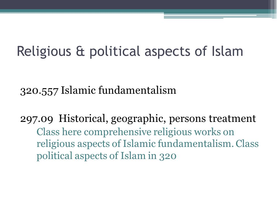 Religious & political aspects of Islam 320.557 Islamic fundamentalism 297.09 Historical, geographic, persons treatment Class here comprehensive religious works on religious aspects of Islamic fundamentalism.