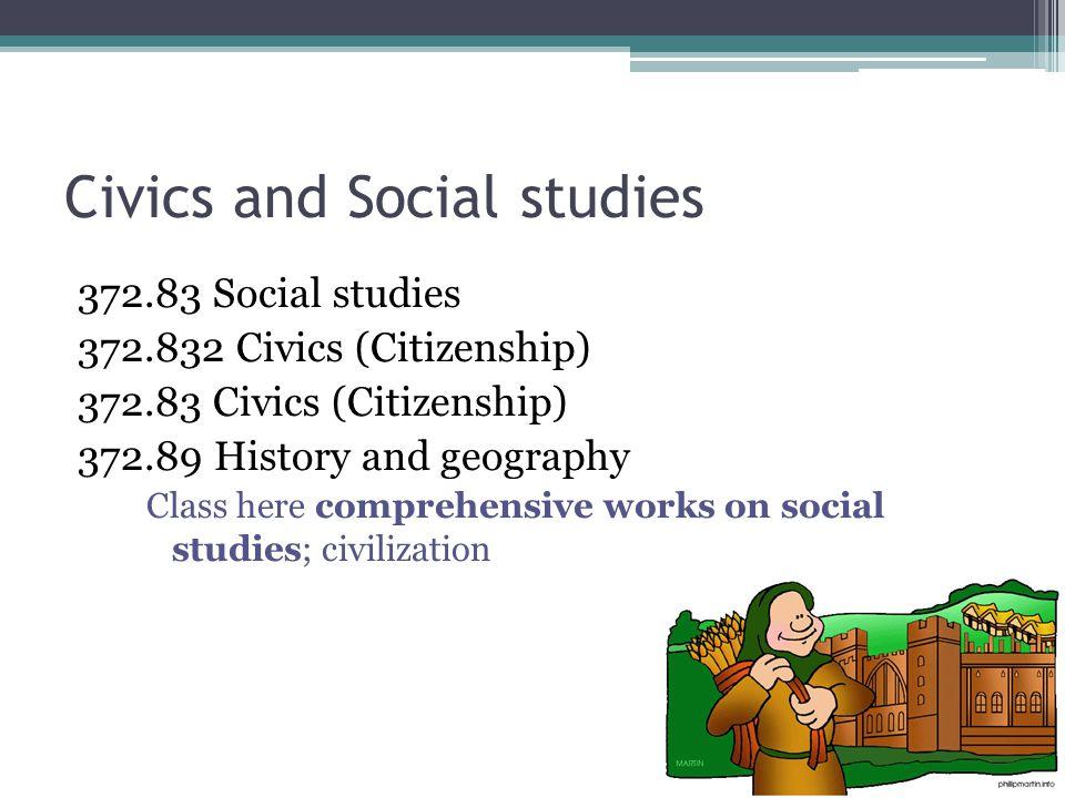 Civics and Social studies 372.83 Social studies 372.832 Civics (Citizenship) 372.83 Civics (Citizenship) 372.89 History and geography Class here comprehensive works on social studies; civilization