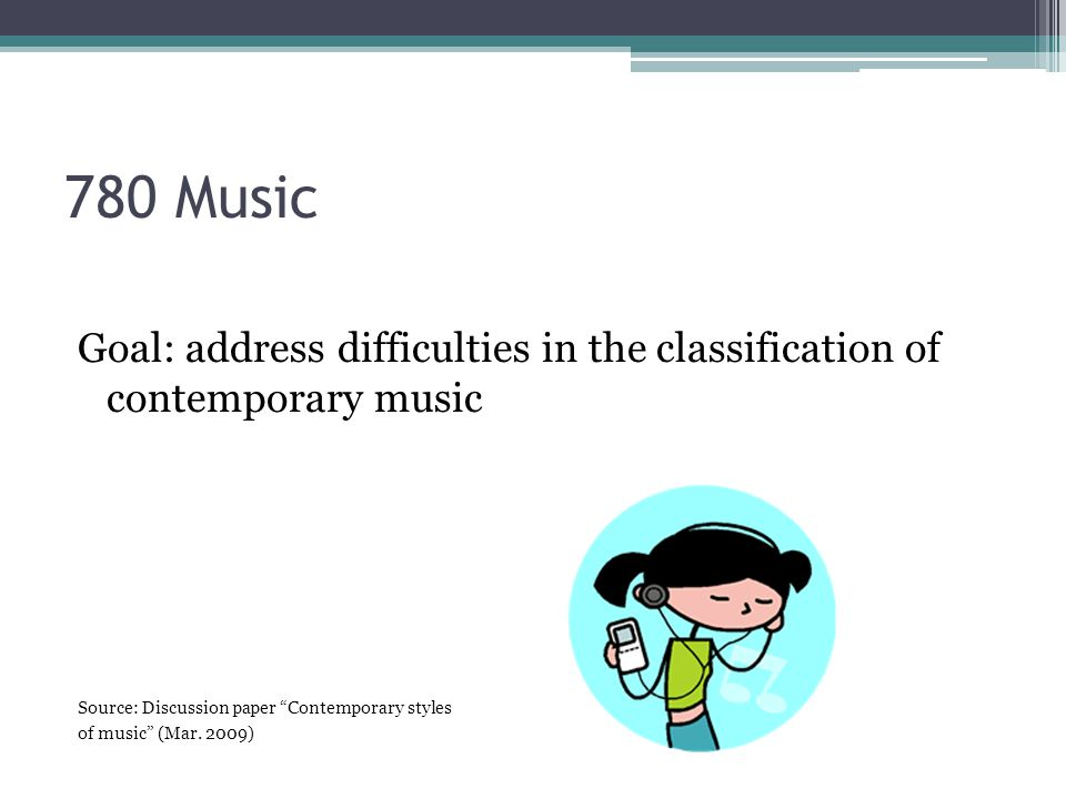 780 Music Goal: address difficulties in the classification of contemporary music Source: Discussion paper Contemporary styles of music (Mar.