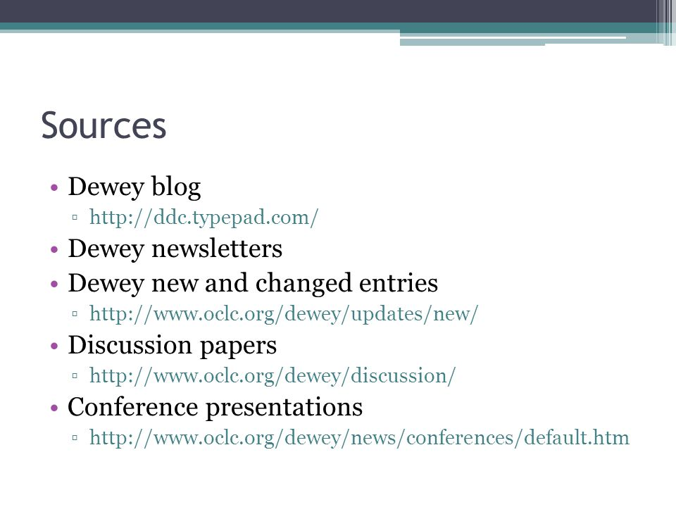 Sources Dewey blog http://ddc.typepad.com/ Dewey newsletters Dewey new and changed entries http://www.oclc.org/dewey/updates/new/ Discussion papers http://www.oclc.org/dewey/discussion/ Conference presentations http://www.oclc.org/dewey/news/conferences/default.htm