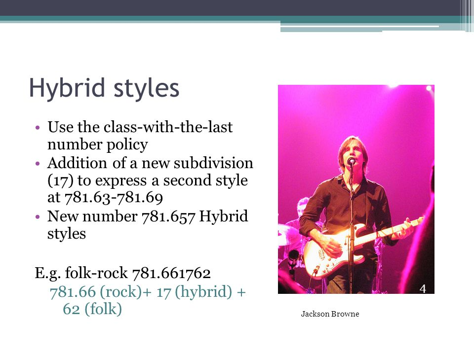 Hybrid styles Use the class-with-the-last number policy Addition of a new subdivision (17) to express a second style at 781.63-781.69 New number 781.657 Hybrid styles E.g.