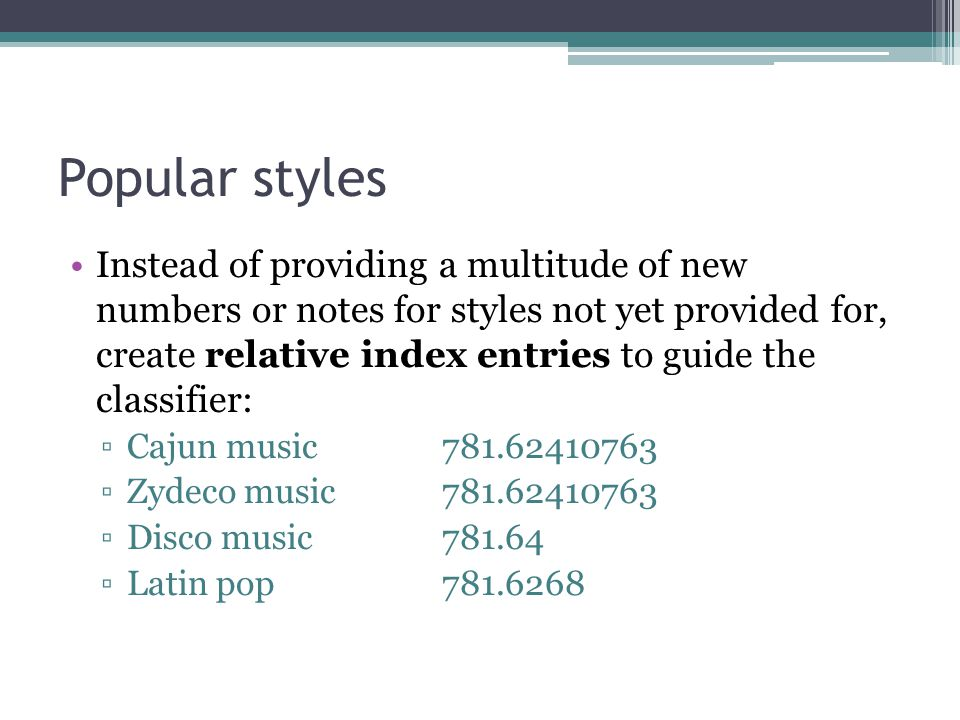 Popular styles Instead of providing a multitude of new numbers or notes for styles not yet provided for, create relative index entries to guide the classifier: Cajun music781.62410763 Zydeco music781.62410763 Disco music781.64 Latin pop781.6268