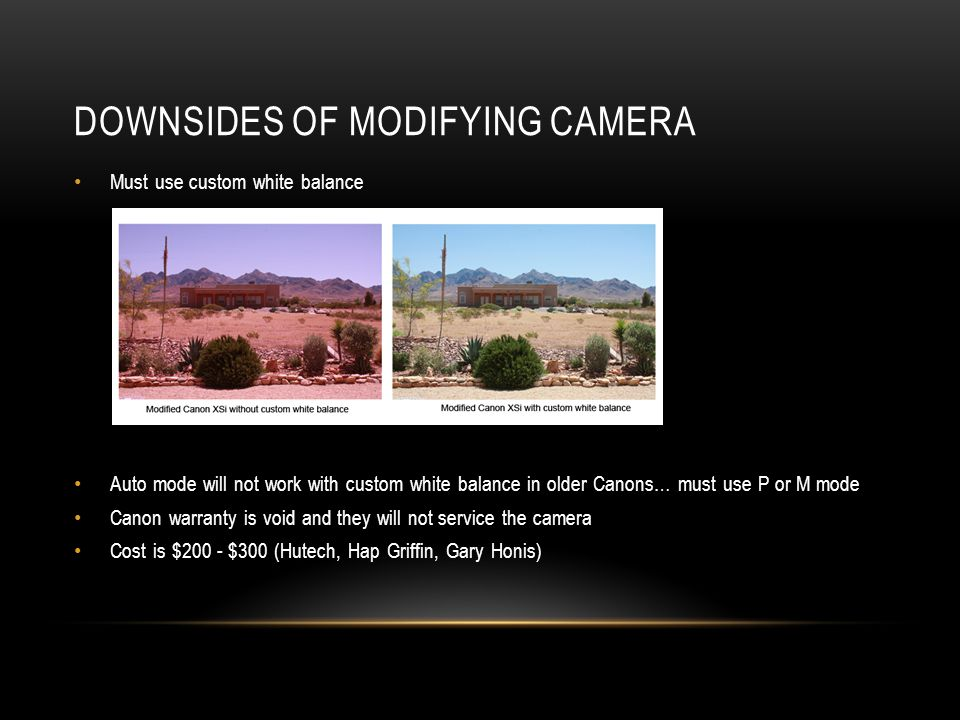 DOWNSIDES OF MODIFYING CAMERA Must use custom white balance Auto mode will not work with custom white balance in older Canons… must use P or M mode Ca