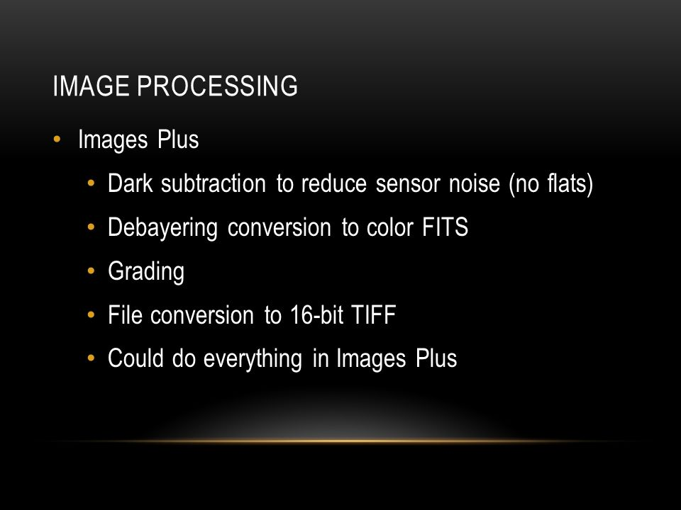 IMAGE PROCESSING Images Plus Dark subtraction to reduce sensor noise (no flats) Debayering conversion to color FITS Grading File conversion to 16-bit