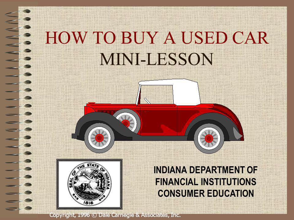 Copyright, 1996 © Dale Carnegie & Associates, Inc. HOW TO BUY A USED CAR MINI-LESSON INDIANA DEPARTMENT OF FINANCIAL INSTITUTIONS CONSUMER EDUCATION