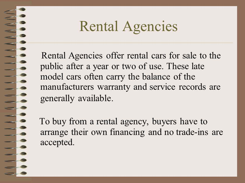 Rental Agencies Rental Agencies offer rental cars for sale to the public after a year or two of use. These late model cars often carry the balance of