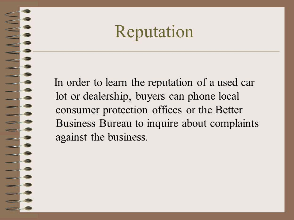 Reputation In order to learn the reputation of a used car lot or dealership, buyers can phone local consumer protection offices or the Better Business
