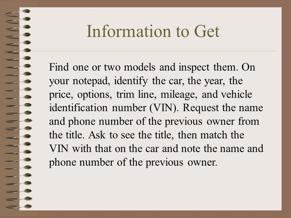 Information to Get Find one or two models and inspect them. On your notepad, identify the car, the year, the price, options, trim line, mileage, and v