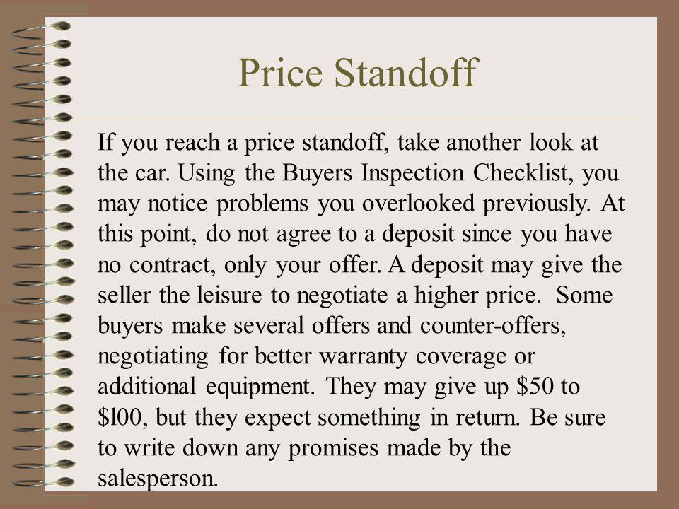 Price Standoff If you reach a price standoff, take another look at the car. Using the Buyers Inspection Checklist, you may notice problems you overloo