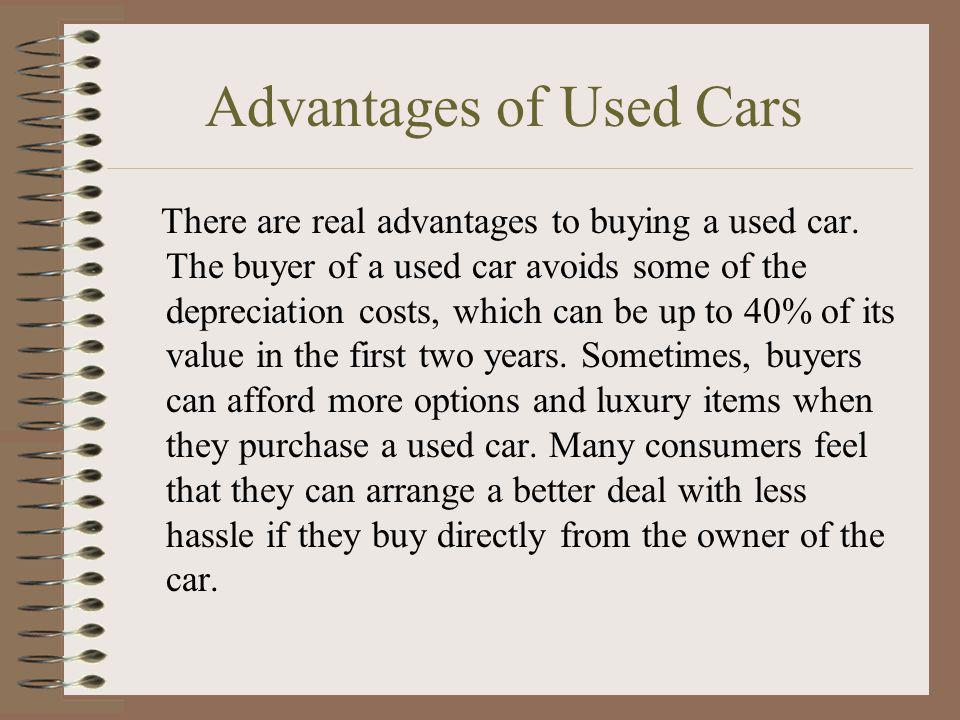 Advantages of Used Cars There are real advantages to buying a used car. The buyer of a used car avoids some of the depreciation costs, which can be up