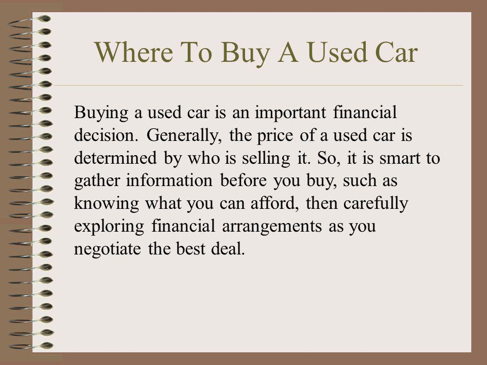 Where To Buy A Used Car Buying a used car is an important financial decision. Generally, the price of a used car is determined by who is selling it. S