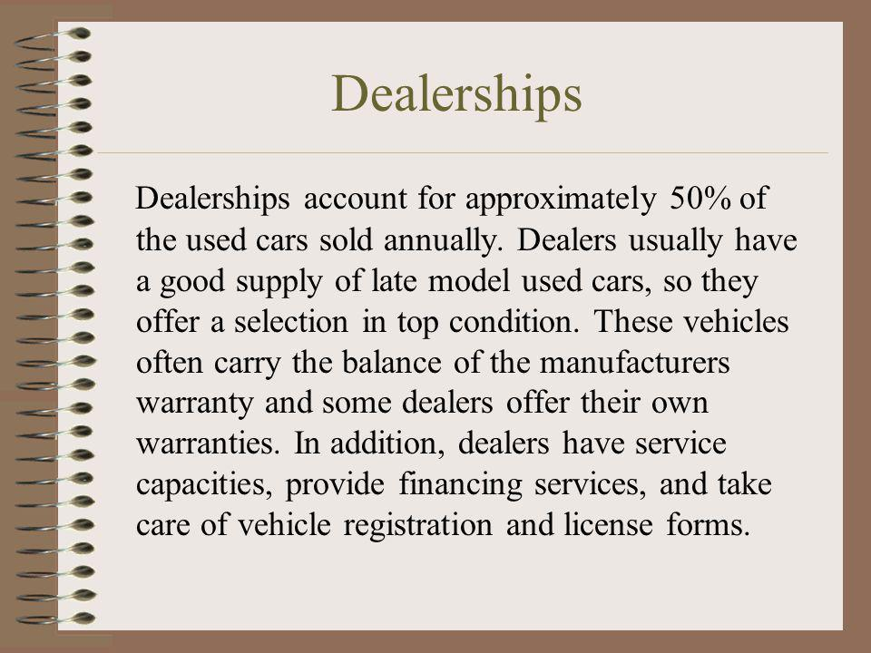 Dealerships Dealerships account for approximately 50% of the used cars sold annually. Dealers usually have a good supply of late model used cars, so t
