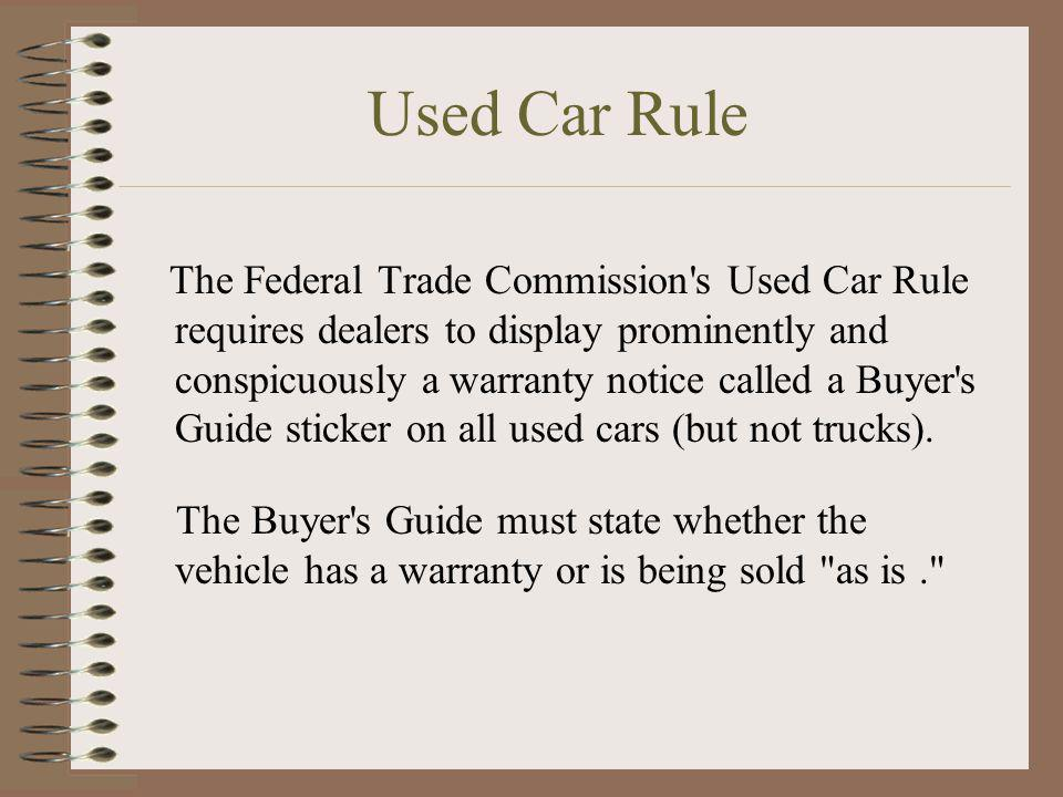 Used Car Rule The Federal Trade Commission's Used Car Rule requires dealers to display prominently and conspicuously a warranty notice called a Buyer'