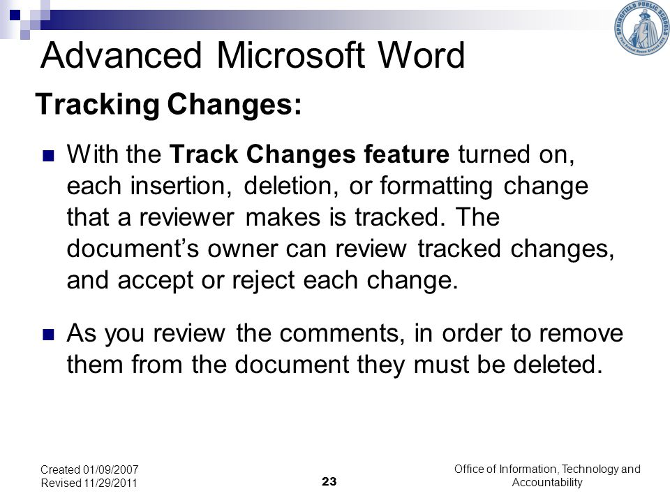 Office of Information, Technology and Accountability 23 Created 01/09/2007 Revised 11/29/2011 Tracking Changes: With the Track Changes feature turned on, each insertion, deletion, or formatting change that a reviewer makes is tracked.