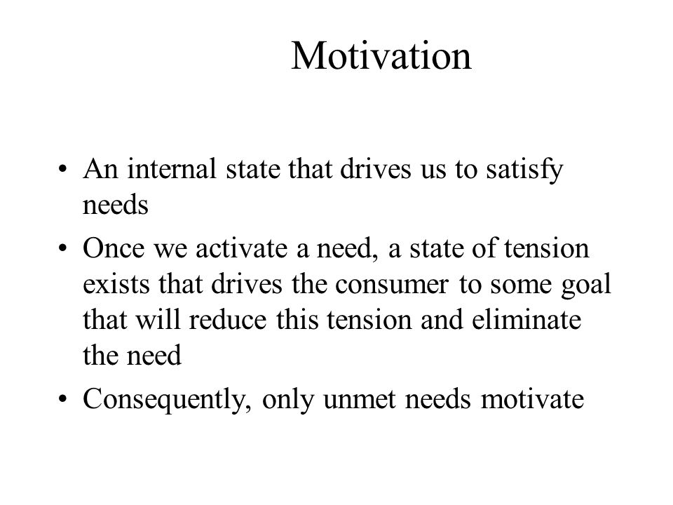 Motivation An internal state that drives us to satisfy needs Once we activate a need, a state of tension exists that drives the consumer to some goal
