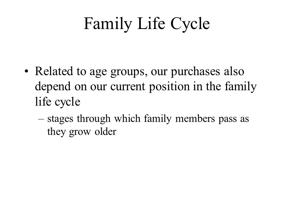 Family Life Cycle Related to age groups, our purchases also depend on our current position in the family life cycle –stages through which family membe
