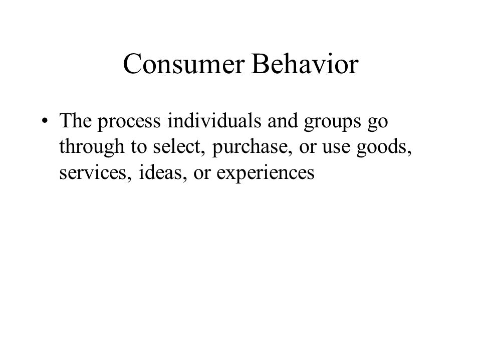 Consumer Behavior The process individuals and groups go through to select, purchase, or use goods, services, ideas, or experiences