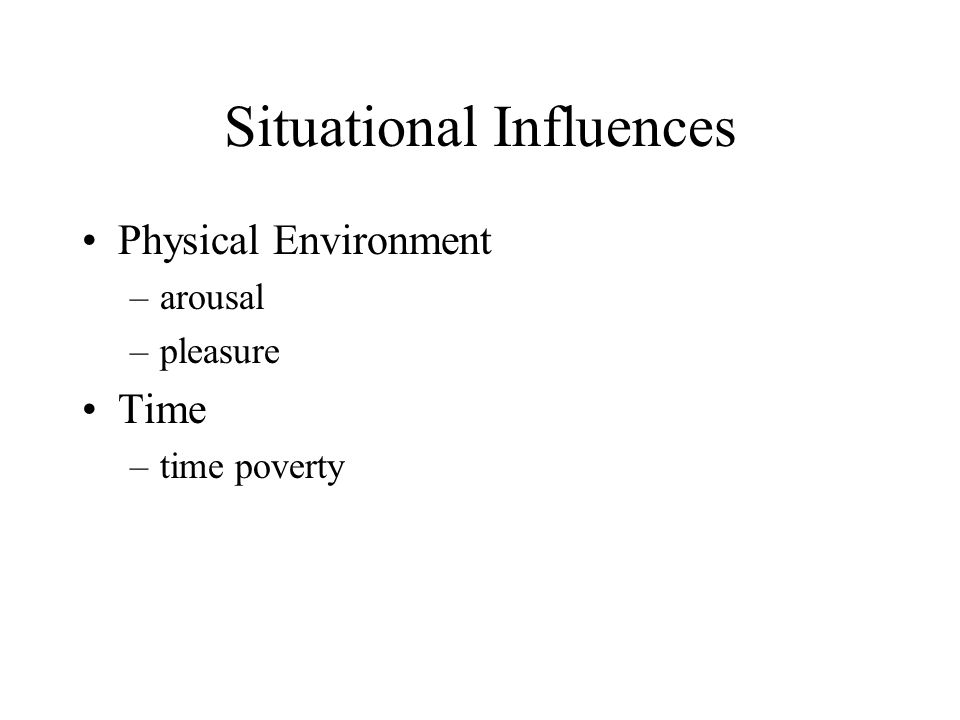 Situational Influences Physical Environment –arousal –pleasure Time –time poverty