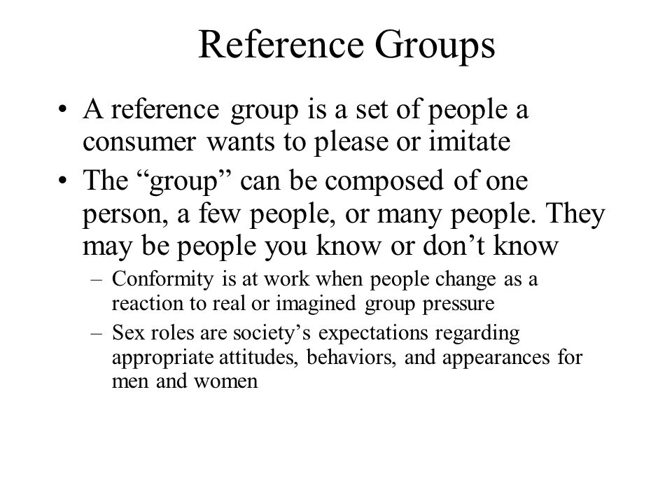Reference Groups A reference group is a set of people a consumer wants to please or imitate The group can be composed of one person, a few people, or