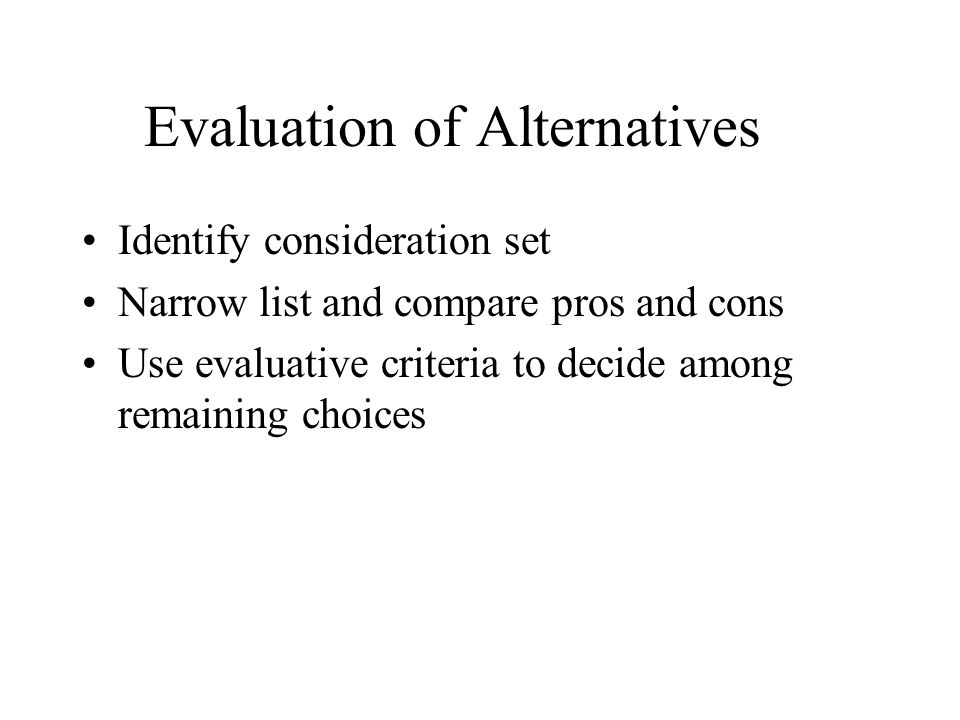Evaluation of Alternatives Identify consideration set Narrow list and compare pros and cons Use evaluative criteria to decide among remaining choices