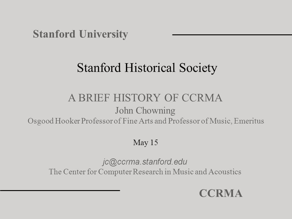 Stanford Historical Society A BRIEF HISTORY OF CCRMA John Chowning Osgood Hooker Professor of Fine Arts and Professor of Music, Emeritus May 15 jc@ccr