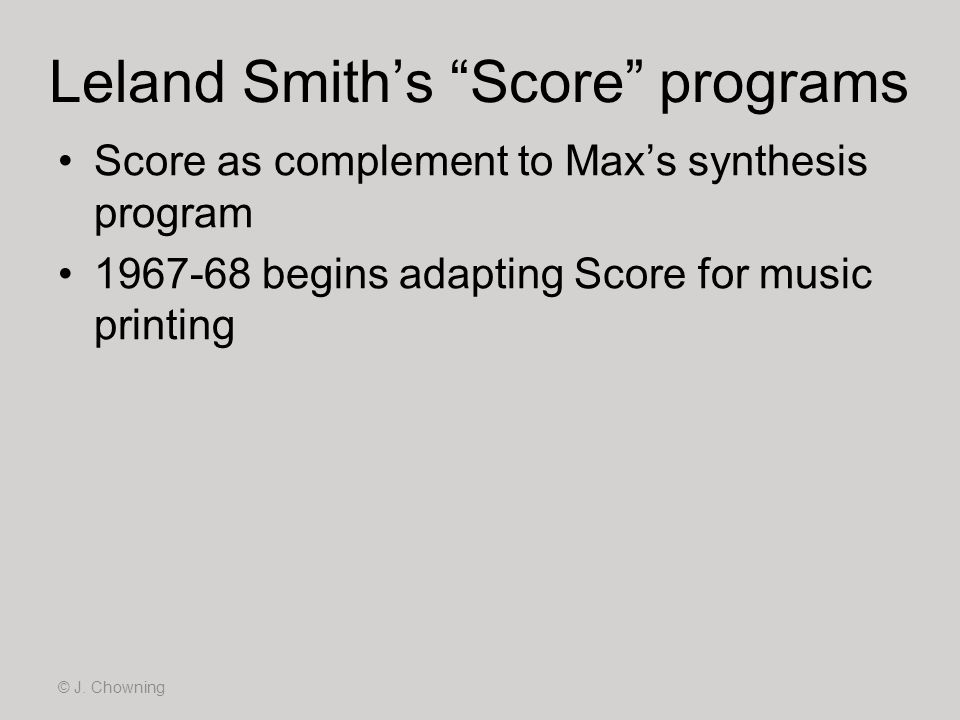 Leland Smiths Score programs © J. Chowning Score as complement to Maxs synthesis program 1967-68 begins adapting Score for music printing