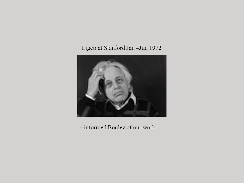 Ligeti at Stanford Jan –Jun 1972 --informed Boulez of our work