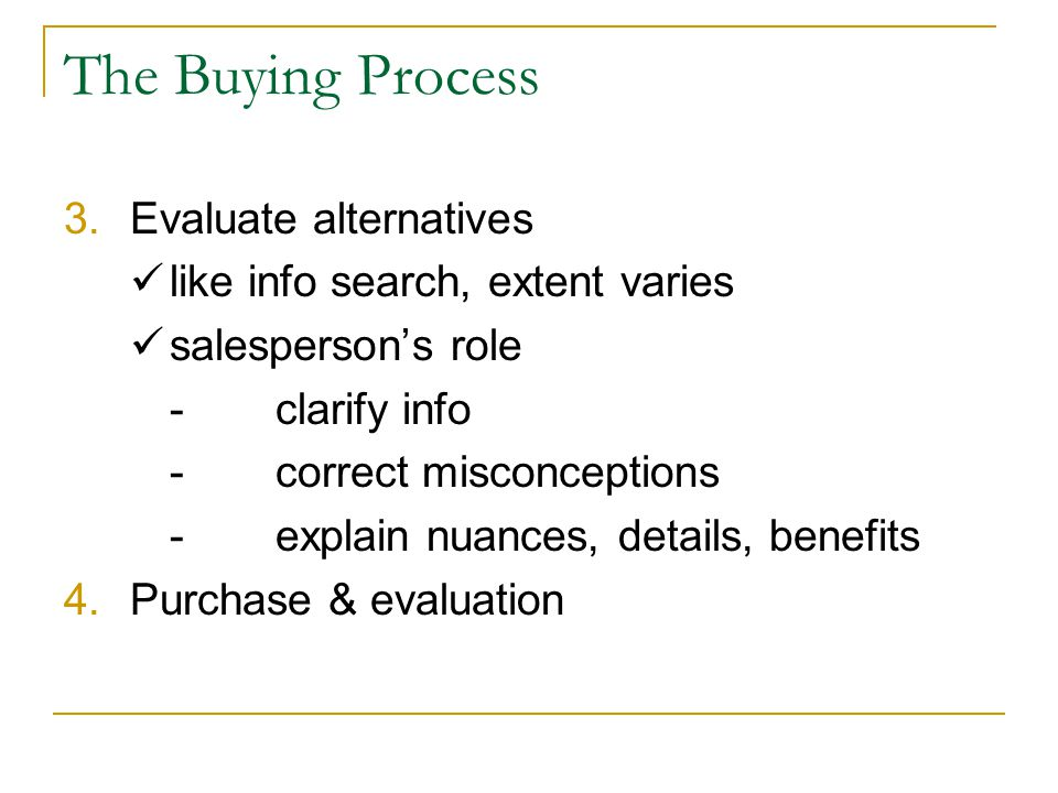 The Buying Process 3.Evaluate alternatives like info search, extent varies salespersons role -clarify info -correct misconceptions -explain nuances, details, benefits 4.Purchase & evaluation