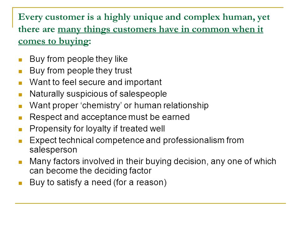Every customer is a highly unique and complex human, yet there are many things customers have in common when it comes to buying: Buy from people they like Buy from people they trust Want to feel secure and important Naturally suspicious of salespeople Want proper chemistry or human relationship Respect and acceptance must be earned Propensity for loyalty if treated well Expect technical competence and professionalism from salesperson Many factors involved in their buying decision, any one of which can become the deciding factor Buy to satisfy a need (for a reason)
