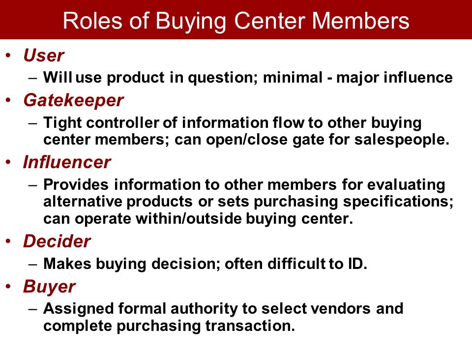Roles of Buying Center Members User –Will use product in question; minimal - major influence Gatekeeper –Tight controller of information flow to other buying center members; can open/close gate for salespeople.