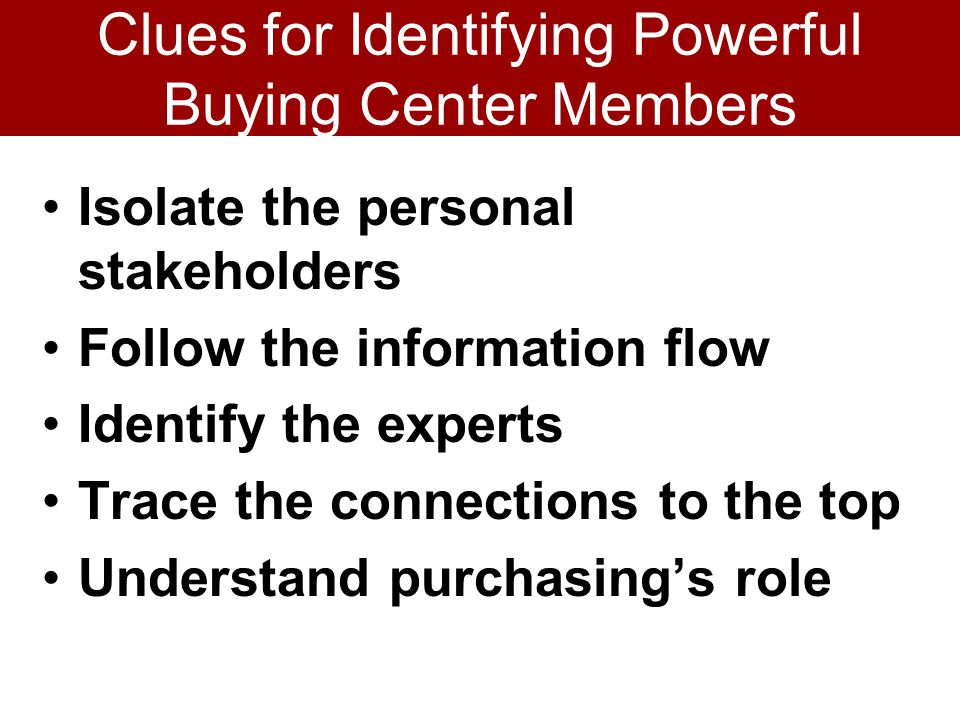 Clues for Identifying Powerful Buying Center Members Isolate the personal stakeholders Follow the information flow Identify the experts Trace the connections to the top Understand purchasings role