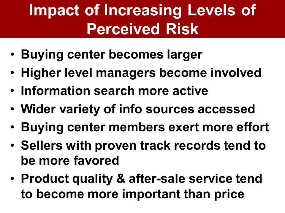 Impact of Increasing Levels of Perceived Risk Buying center becomes larger Higher level managers become involved Information search more active Wider variety of info sources accessed Buying center members exert more effort Sellers with proven track records tend to be more favored Product quality & after-sale service tend to become more important than price