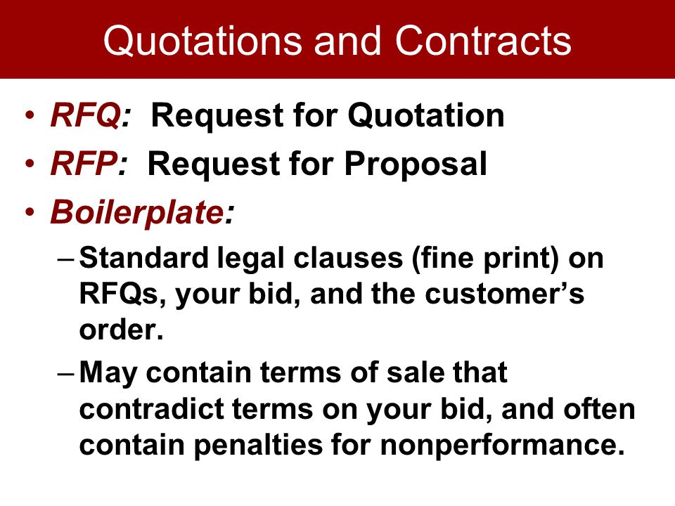 Quotations and Contracts RFQ: Request for Quotation RFP: Request for Proposal Boilerplate: –Standard legal clauses (fine print) on RFQs, your bid, and the customers order.